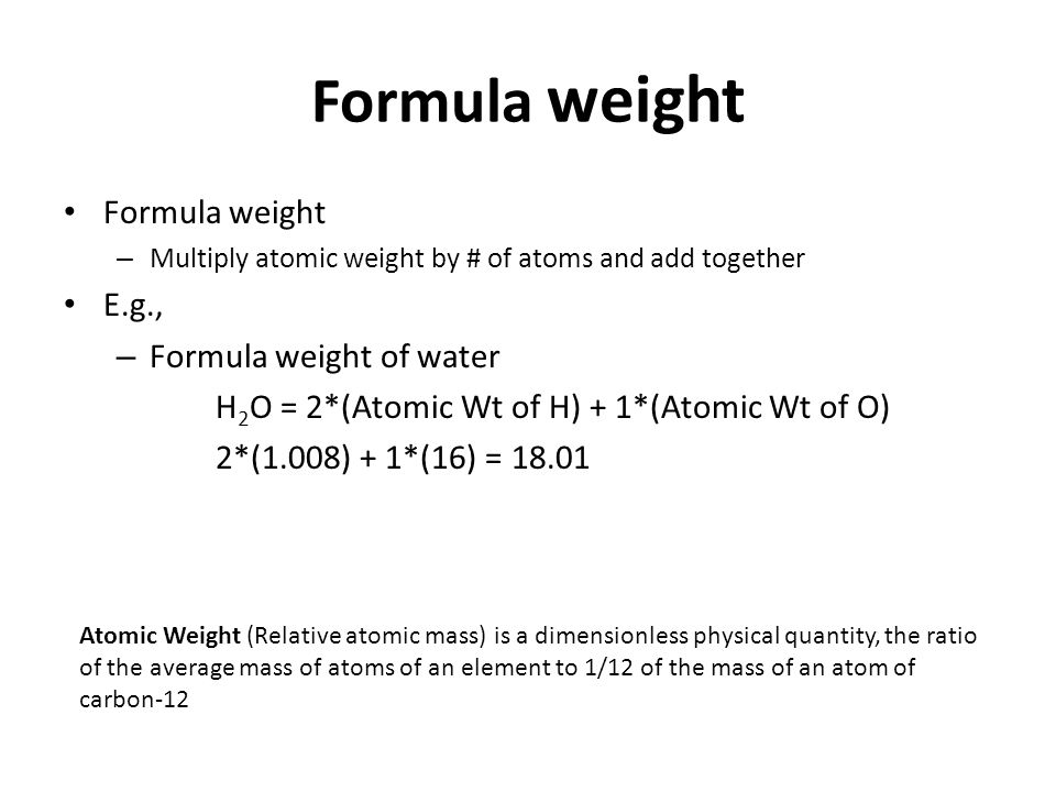 Formula weight – Multiply atomic weight by # of atoms and add together E.g., – Formula weight of water H 2 O = 2*(Atomic Wt of H) + 1*(Atomic Wt of O)