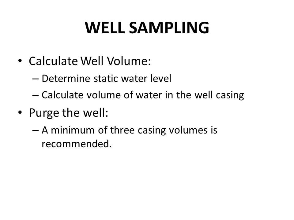 WELL SAMPLING Calculate Well Volume: – Determine static water level – Calculate volume of water in the well casing Purge the well: – A minimum of thre