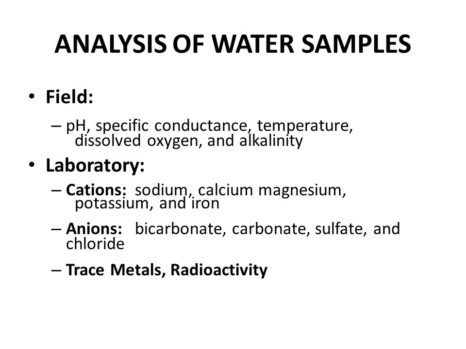 ANALYSIS OF WATER SAMPLES Field: – pH, specific conductance, temperature, dissolved oxygen, and alkalinity Laboratory: – Cations: sodium, calcium magn