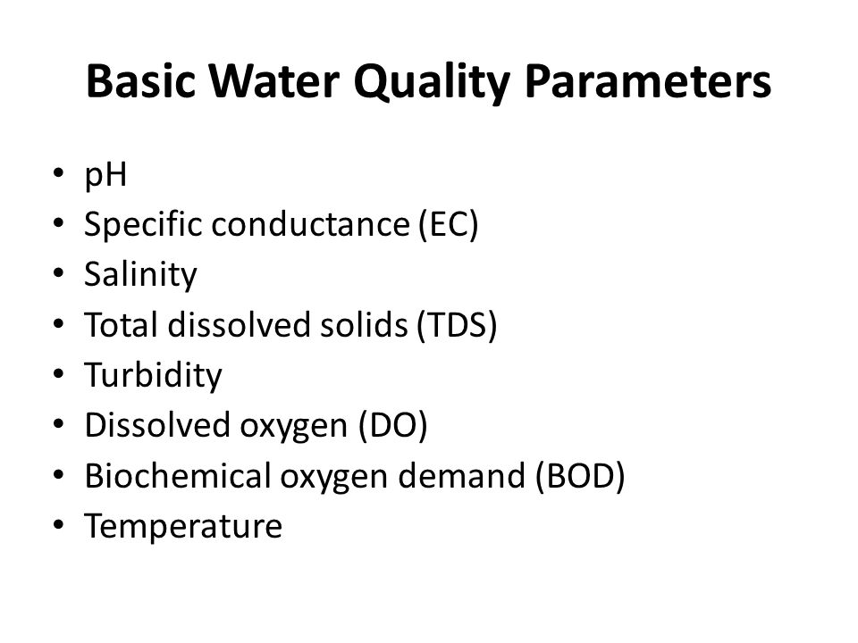 Basic Water Quality Parameters pH Specific conductance (EC) Salinity Total dissolved solids (TDS) Turbidity Dissolved oxygen (DO) Biochemical oxygen d