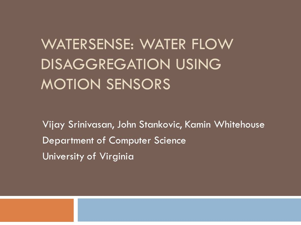 WATERSENSE: WATER FLOW DISAGGREGATION USING MOTION SENSORS Vijay Srinivasan, John Stankovic, Kamin Whitehouse Department of Computer Science University of Virginia