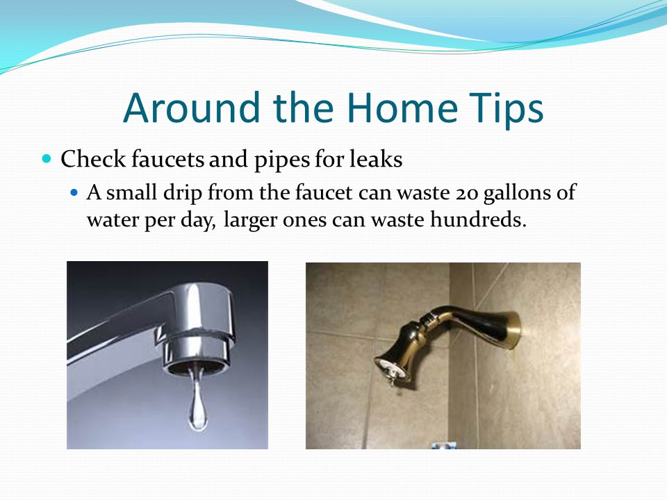 Around the Home Tips Check faucets and pipes for leaks A small drip from the faucet can waste 20 gallons of water per day, larger ones can waste hundreds.