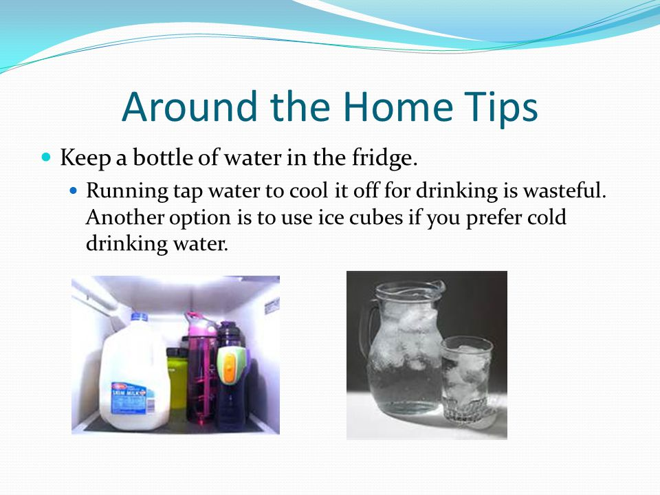 Around the Home Tips Keep a bottle of water in the fridge. Running tap water to cool it off for drinking is wasteful. Another option is to use ice cub