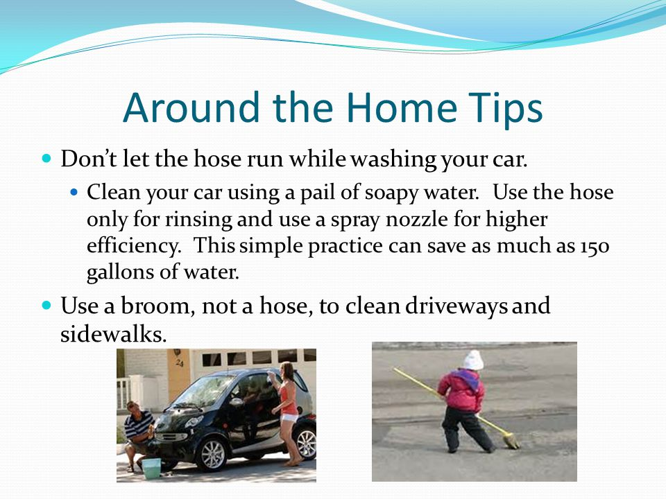 Around the Home Tips Dont let the hose run while washing your car. Clean your car using a pail of soapy water. Use the hose only for rinsing and use a