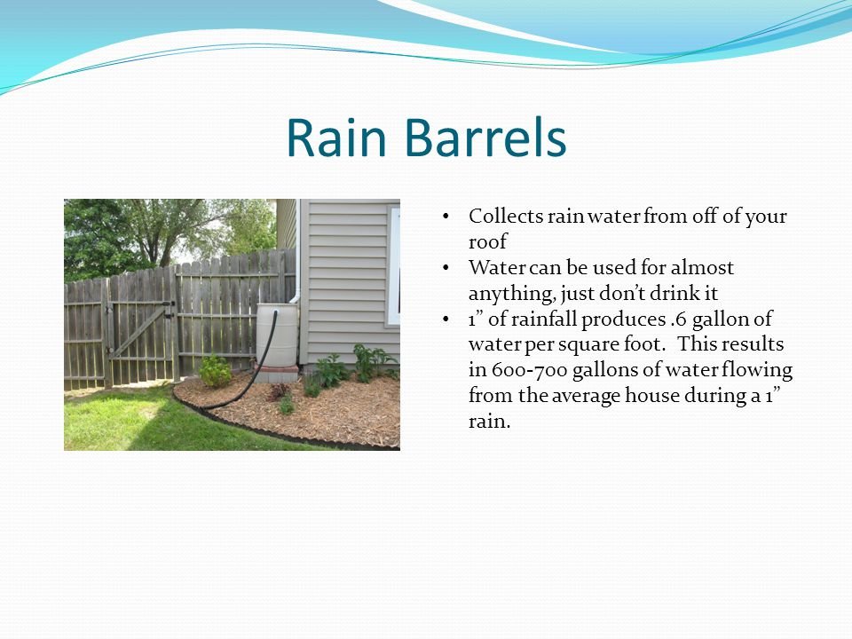 Rain Barrels Collects rain water from off of your roof Water can be used for almost anything, just dont drink it 1 of rainfall produces.6 gallon of water per square foot.