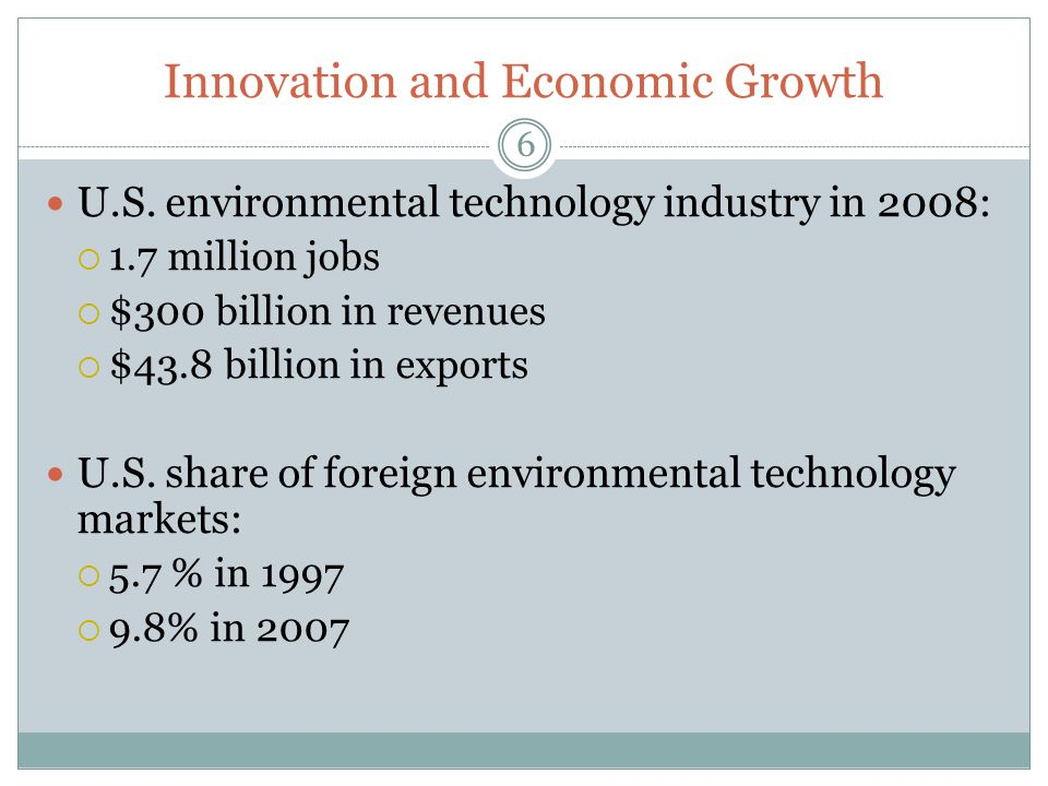 Innovation and Economic Growth U.S. environmental technology industry in 2008: 1.7 million jobs $300 billion in revenues $43.8 billion in exports U.S.