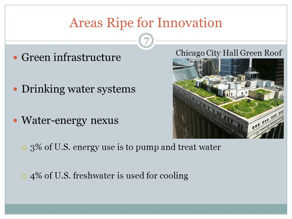 Areas Ripe for Innovation Green infrastructure Drinking water systems Water-energy nexus 3% of U.S. energy use is to pump and treat water 4% of U.S. f