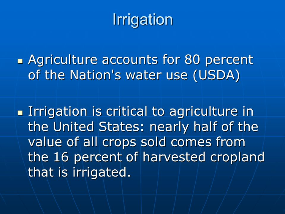 Irrigation Agriculture accounts for 80 percent of the Nation s water use (USDA) Agriculture accounts for 80 percent of the Nation s water use (USDA) Irrigation is critical to agriculture in the United States: nearly half of the value of all crops sold comes from the 16 percent of harvested cropland that is irrigated.