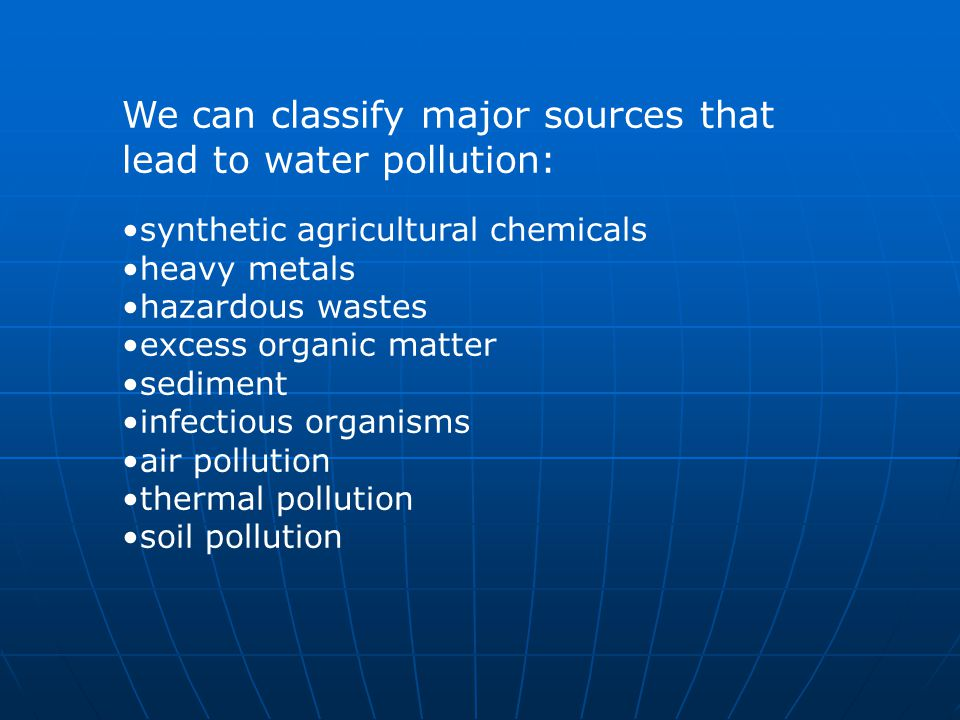 We can classify major sources that lead to water pollution: synthetic agricultural chemicals heavy metals hazardous wastes excess organic matter sediment infectious organisms air pollution thermal pollution soil pollution