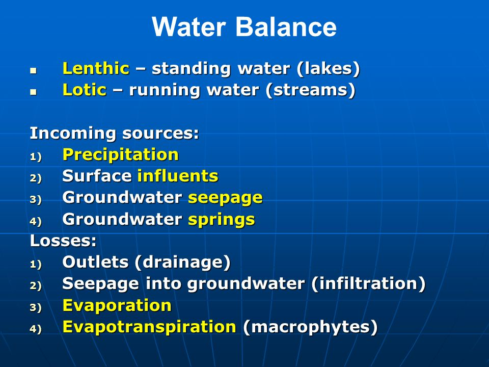 Water Balance Lenthic – standing water (lakes) Lenthic – standing water (lakes) Lotic – running water (streams) Lotic – running water (streams) Incoming sources: 1) Precipitation 2) Surface influents 3) Groundwater seepage 4) Groundwater springs Losses: 1) Outlets (drainage) 2) Seepage into groundwater (infiltration) 3) Evaporation 4) Evapotranspiration (macrophytes)