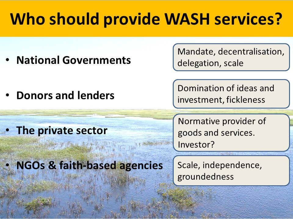 Who should provide WASH services? National Governments Donors and lenders The private sector NGOs & faith-based agencies Mandate, decentralisation, de