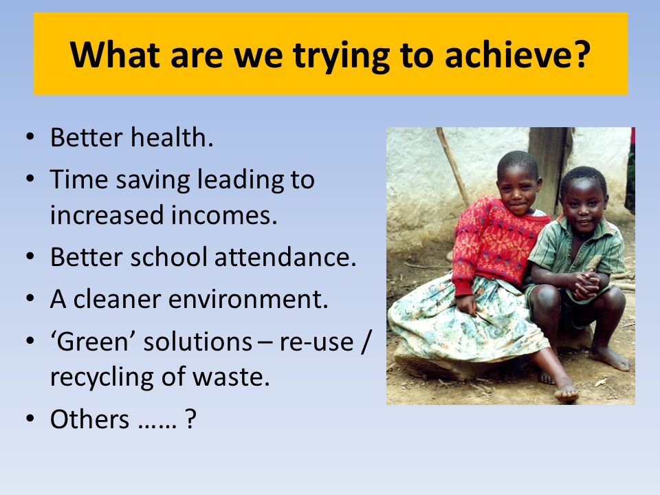 What are we trying to achieve? Better health. Time saving leading to increased incomes. Better school attendance. A cleaner environment. Green solutio