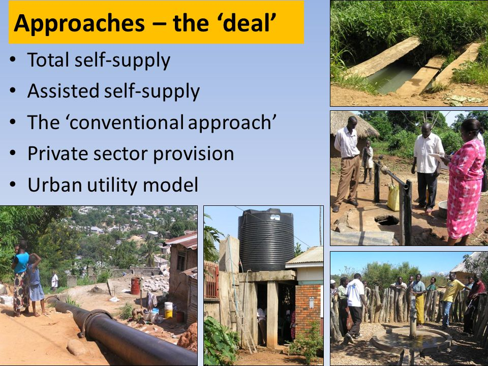Approaches – the deal Total self-supply Assisted self-supply The conventional approach Private sector provision Urban utility model