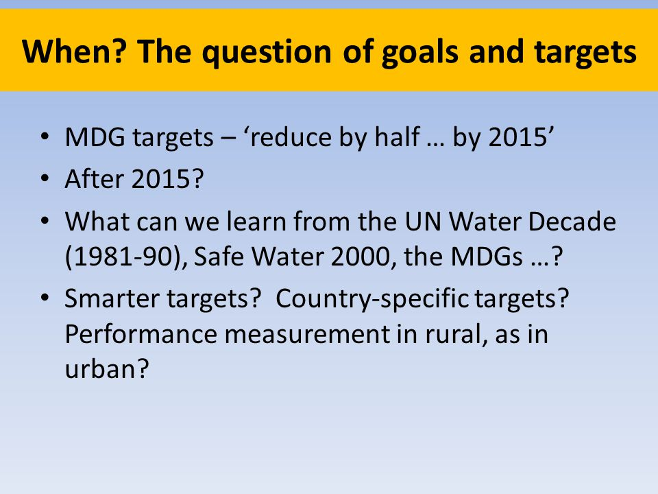 When. The question of goals and targets MDG targets – reduce by half … by 2015 After 2015.