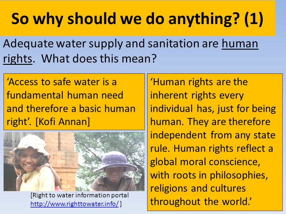 So why should we do anything? (1) Adequate water supply and sanitation are human rights. What does this mean? Access to safe water is a fundamental hu