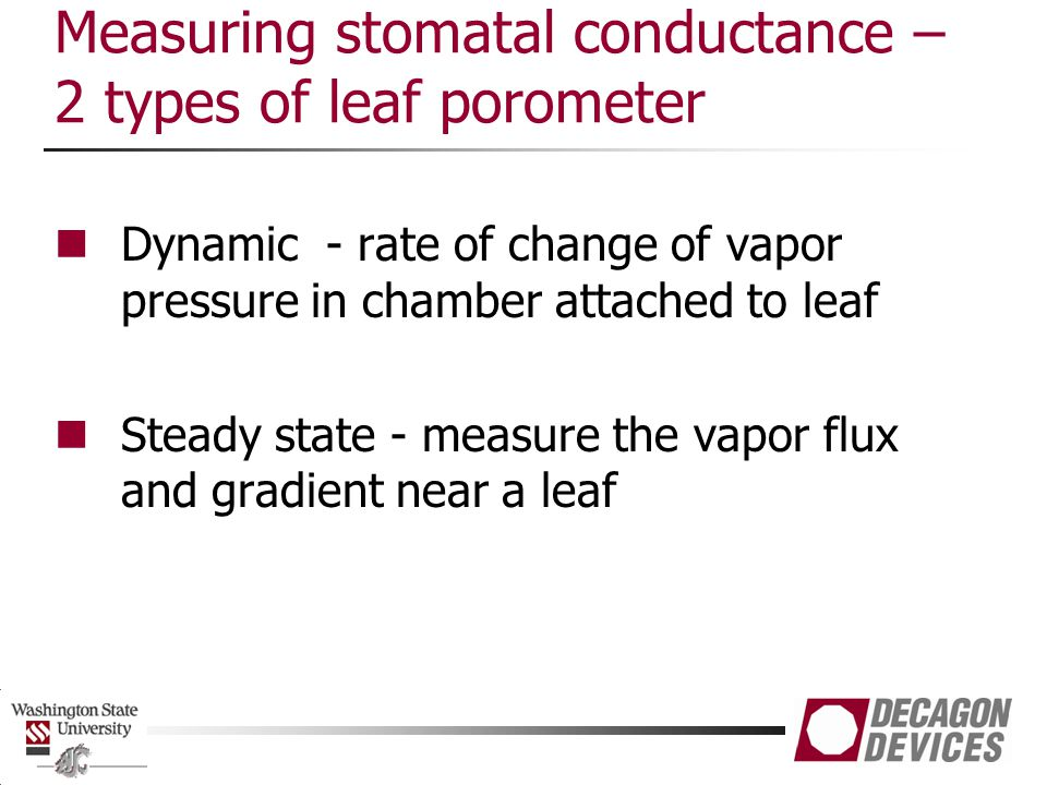 Measuring stomatal conductance – 2 types of leaf porometer Dynamic - rate of change of vapor pressure in chamber attached to leaf Steady state - measu
