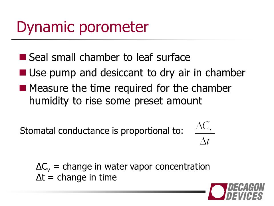 Dynamic porometer Seal small chamber to leaf surface Use pump and desiccant to dry air in chamber Measure the time required for the chamber humidity t