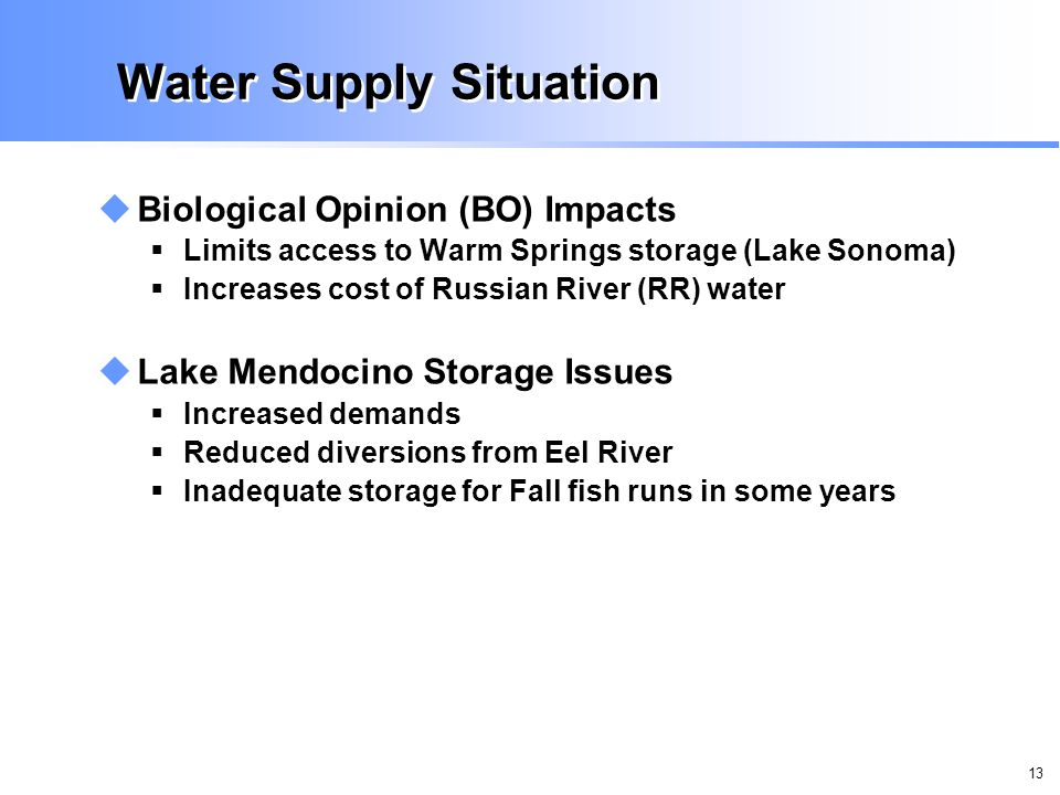 13 Water Supply Situation Biological Opinion (BO) Impacts Limits access to Warm Springs storage (Lake Sonoma) Increases cost of Russian River (RR) water Lake Mendocino Storage Issues Increased demands Reduced diversions from Eel River Inadequate storage for Fall fish runs in some years