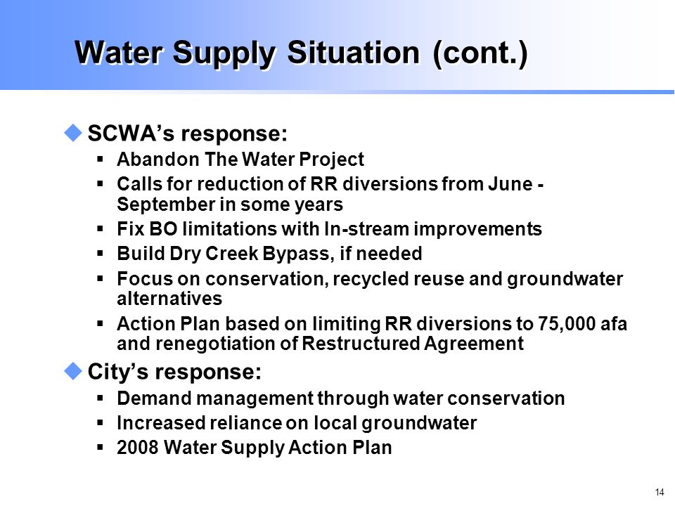 14 Water Supply Situation (cont.) SCWAs response: Abandon The Water Project Calls for reduction of RR diversions from June - September in some years Fix BO limitations with In-stream improvements Build Dry Creek Bypass, if needed Focus on conservation, recycled reuse and groundwater alternatives Action Plan based on limiting RR diversions to 75,000 afa and renegotiation of Restructured Agreement Citys response: Demand management through water conservation Increased reliance on local groundwater 2008 Water Supply Action Plan