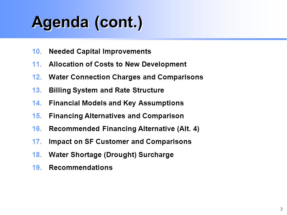 3 Agenda (cont.) 10.Needed Capital Improvements 11.Allocation of Costs to New Development 12.Water Connection Charges and Comparisons 13.Billing System and Rate Structure 14.Financial Models and Key Assumptions 15.Financing Alternatives and Comparison 16.Recommended Financing Alternative (Alt.