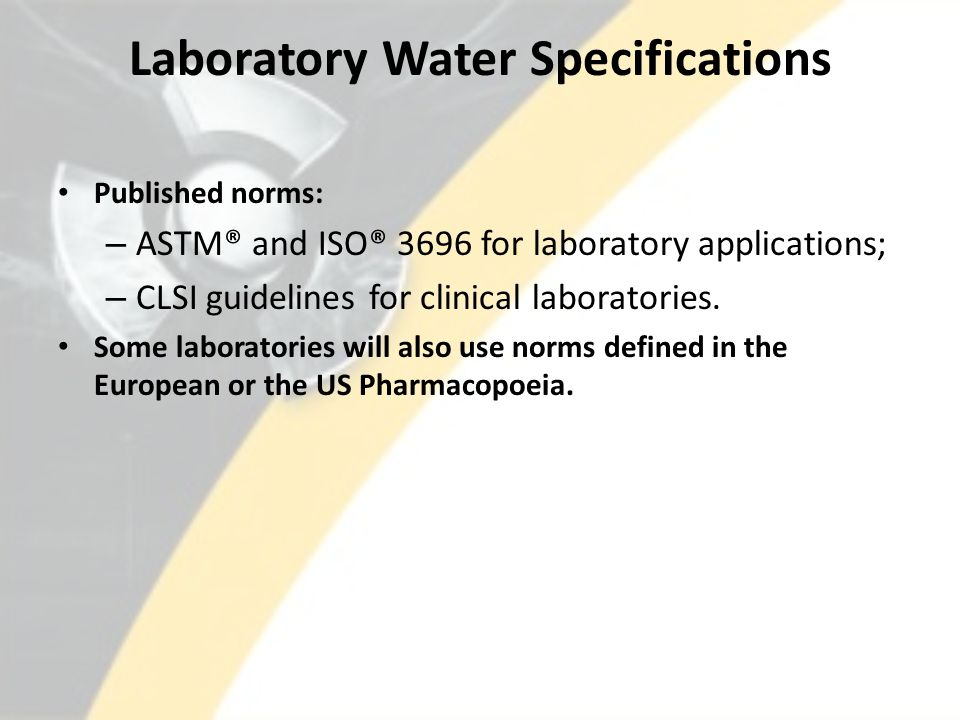 Laboratory Water Specifications Published norms: – ASTM® and ISO® 3696 for laboratory applications; – CLSI guidelines for clinical laboratories.