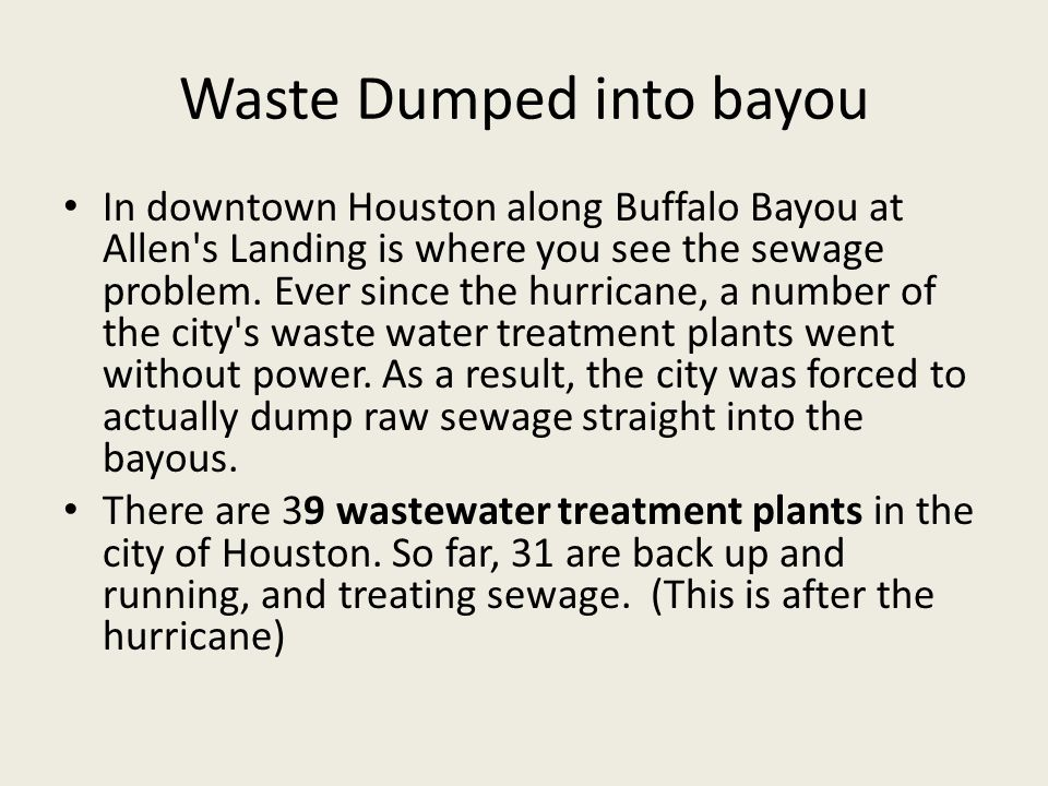 Waste Dumped into bayou In downtown Houston along Buffalo Bayou at Allen's Landing is where you see the sewage problem. Ever since the hurricane, a nu