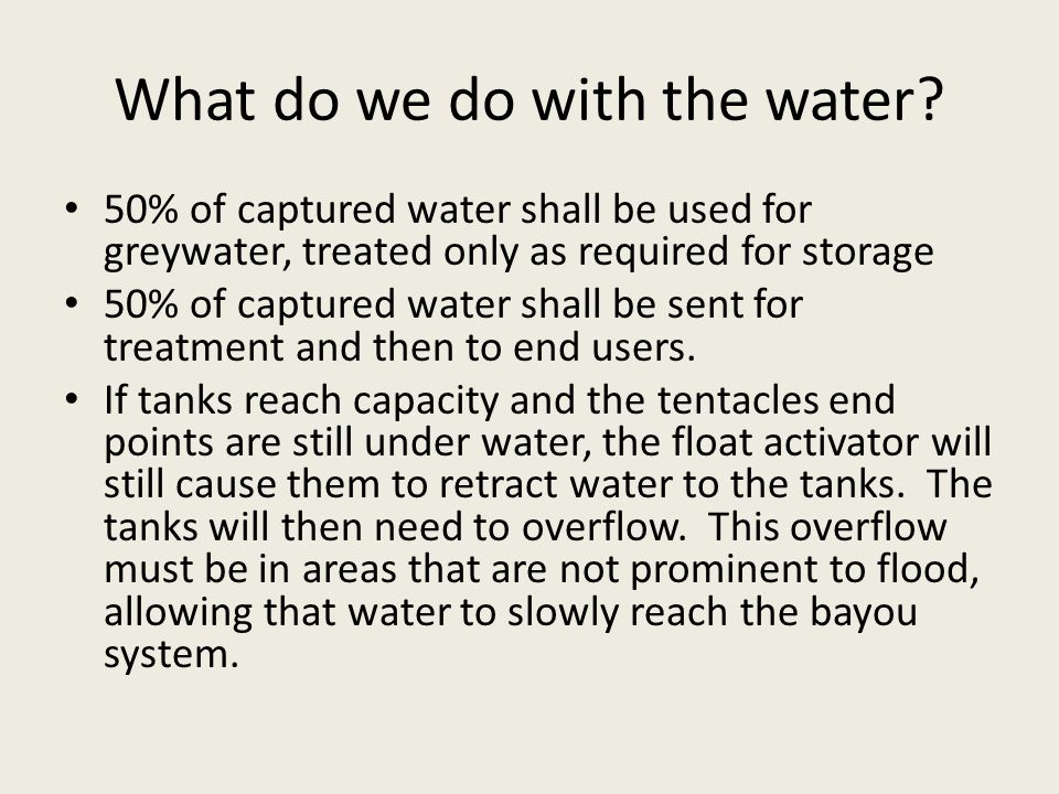 What do we do with the water? 50% of captured water shall be used for greywater, treated only as required for storage 50% of captured water shall be s