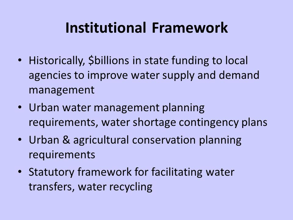 Institutional Framework Historically, $billions in state funding to local agencies to improve water supply and demand management Urban water management planning requirements, water shortage contingency plans Urban & agricultural conservation planning requirements Statutory framework for facilitating water transfers, water recycling