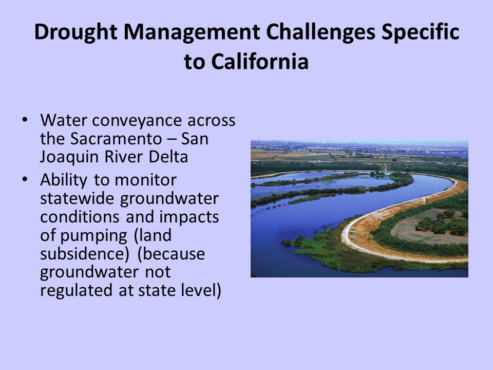 Drought Management Challenges Specific to California Water conveyance across the Sacramento – San Joaquin River Delta Ability to monitor statewide groundwater conditions and impacts of pumping (land subsidence) (because groundwater not regulated at state level)