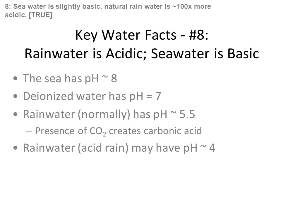 Key Water Facts - #8: Rainwater is Acidic; Seawater is Basic The sea has pH ~ 8 Deionized water has pH = 7 Rainwater (normally) has pH ~ 5.5 –Presence of CO 2 creates carbonic acid Rainwater (acid rain) may have pH ~ 4 8: Sea water is slightly basic, natural rain water is ~100x more acidic.