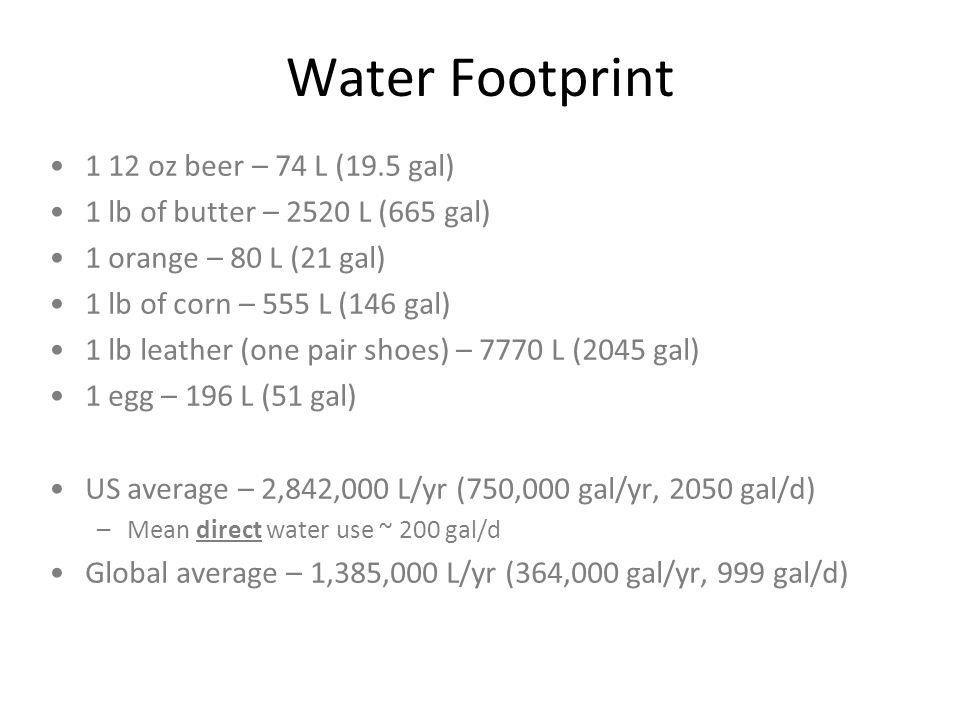 Water Footprint 1 12 oz beer – 74 L (19.5 gal) 1 lb of butter – 2520 L (665 gal) 1 orange – 80 L (21 gal) 1 lb of corn – 555 L (146 gal) 1 lb leather