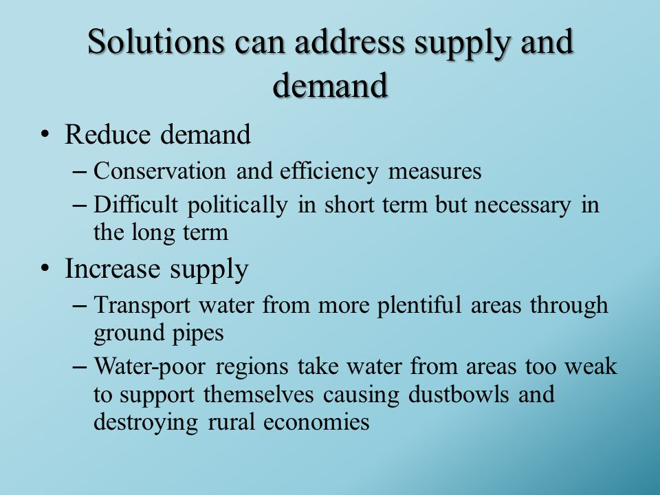 Solutions can address supply and demand Reduce demand –Conservation and efficiency measures –Difficult politically in short term but necessary in the long term Increase supply –Transport water from more plentiful areas through ground pipes –Water-poor regions take water from areas too weak to support themselves causing dustbowls and destroying rural economies