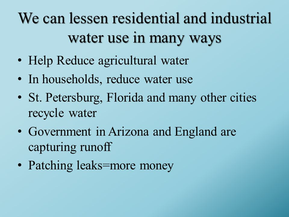 We can lessen residential and industrial water use in many ways Help Reduce agricultural water In households, reduce water use St.