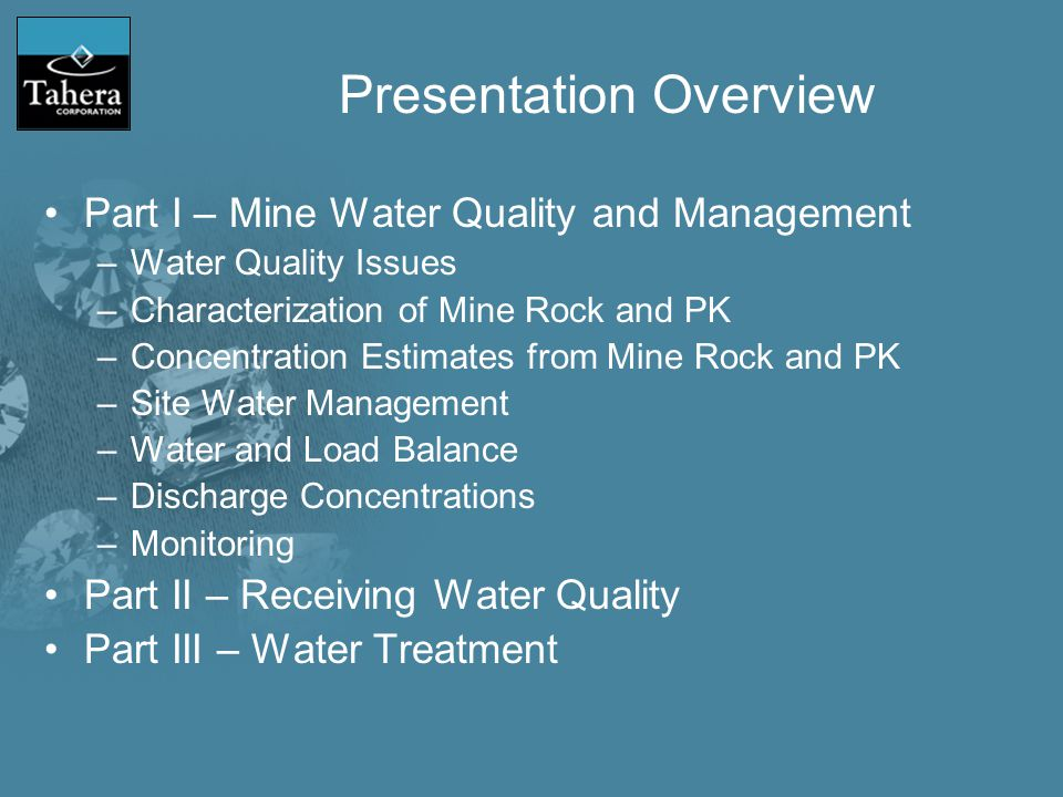 Presentation Overview Part I – Mine Water Quality and Management –Water Quality Issues –Characterization of Mine Rock and PK –Concentration Estimates from Mine Rock and PK –Site Water Management –Water and Load Balance –Discharge Concentrations –Monitoring Part II – Receiving Water Quality Part III – Water Treatment