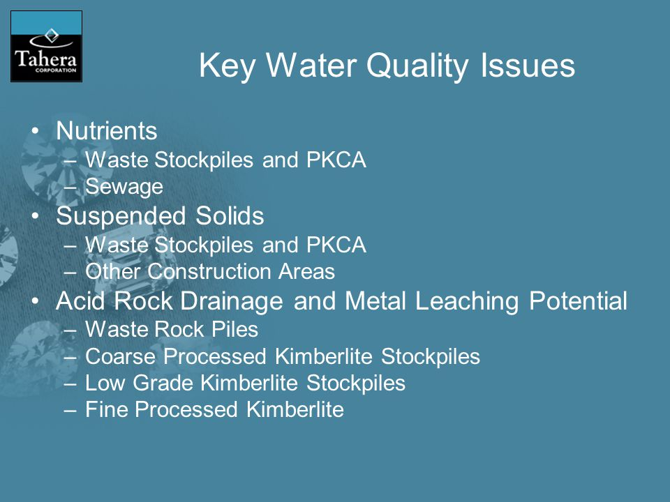 Key Water Quality Issues Nutrients –Waste Stockpiles and PKCA –Sewage Suspended Solids –Waste Stockpiles and PKCA –Other Construction Areas Acid Rock Drainage and Metal Leaching Potential –Waste Rock Piles –Coarse Processed Kimberlite Stockpiles –Low Grade Kimberlite Stockpiles –Fine Processed Kimberlite