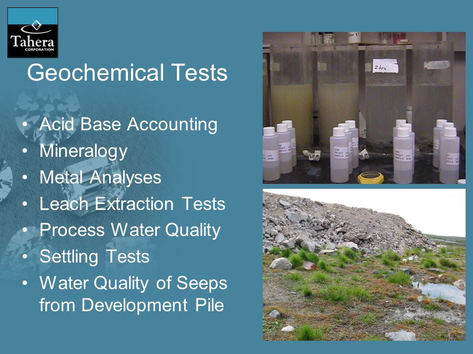 Geochemical Tests Acid Base Accounting Mineralogy Metal Analyses Leach Extraction Tests Process Water Quality Settling Tests Water Quality of Seeps from Development Pile