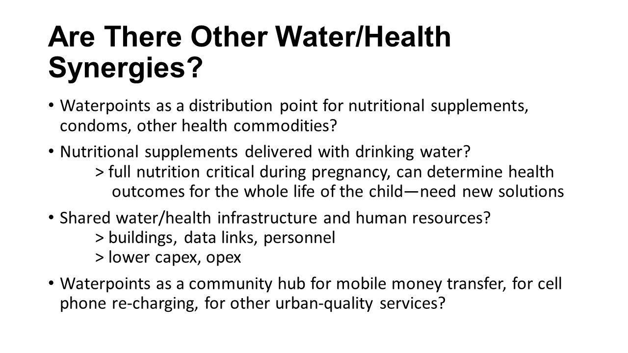 Are There Other Water/Health Synergies? Waterpoints as a distribution point for nutritional supplements, condoms, other health commodities? Nutritiona
