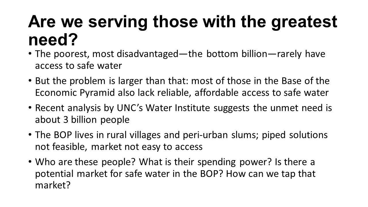 Are we serving those with the greatest need? The poorest, most disadvantagedthe bottom billionrarely have access to safe water But the problem is larg