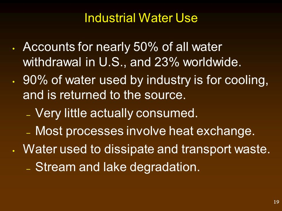 19 Industrial Water Use Accounts for nearly 50% of all water withdrawal in U.S., and 23% worldwide. 90% of water used by industry is for cooling, and