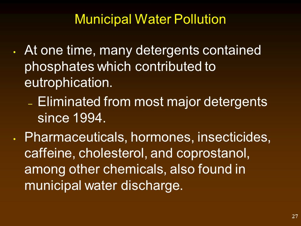 27 Municipal Water Pollution At one time, many detergents contained phosphates which contributed to eutrophication. – Eliminated from most major deter