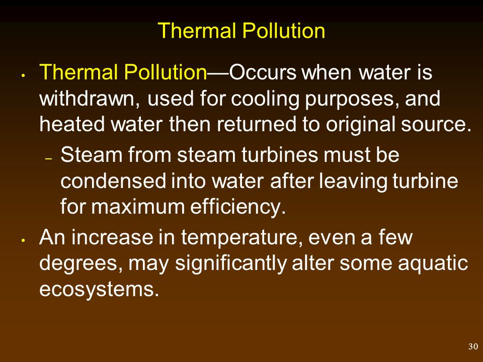 30 Thermal Pollution Thermal PollutionOccurs when water is withdrawn, used for cooling purposes, and heated water then returned to original source. –