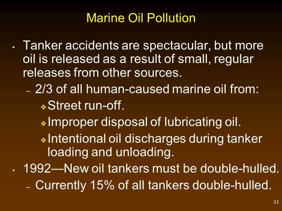 31 Marine Oil Pollution Tanker accidents are spectacular, but more oil is released as a result of small, regular releases from other sources. – 2/3 of