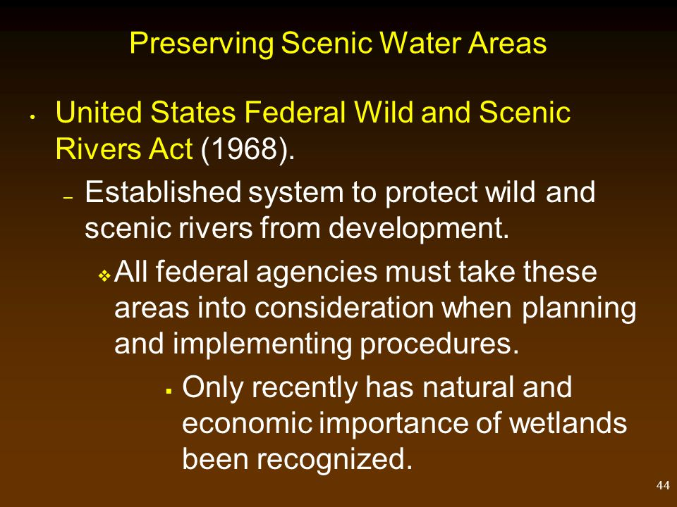 44 Preserving Scenic Water Areas United States Federal Wild and Scenic Rivers Act (1968). – Established system to protect wild and scenic rivers from