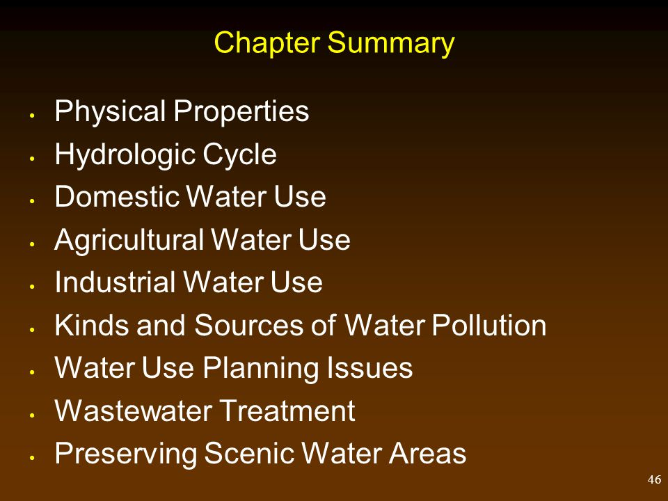 46 Chapter Summary Physical Properties Hydrologic Cycle Domestic Water Use Agricultural Water Use Industrial Water Use Kinds and Sources of Water Poll