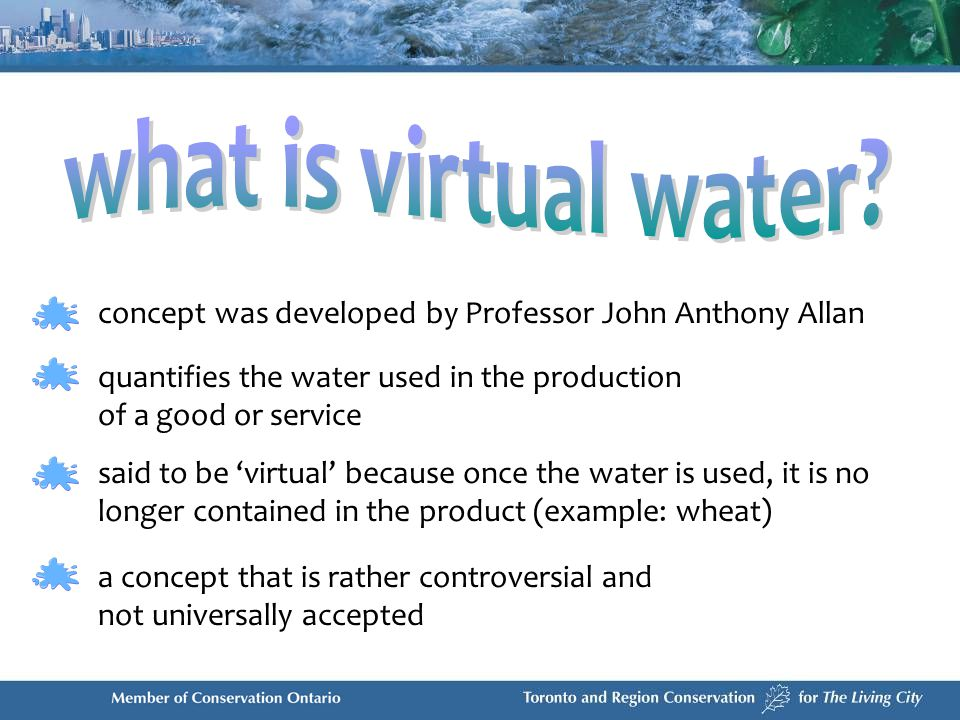 quantifies the water used in the production of a good or service concept was developed by Professor John Anthony Allan said to be virtual because once the water is used, it is no longer contained in the product (example: wheat) a concept that is rather controversial and not universally accepted