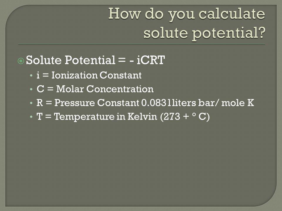 Solute Potential = - iCRT i = Ionization Constant C = Molar Concentration R = Pressure Constant 0.0831liters bar/ mole K T = Temperature in Kelvin (273 + ° C)