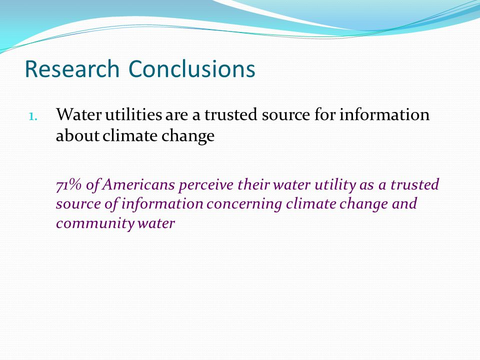 Research Conclusions 1. Water utilities are a trusted source for information about climate change 71% of Americans perceive their water utility as a t