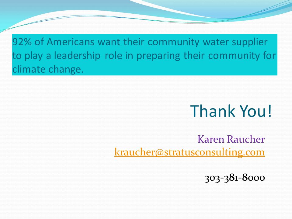 Thank You! Karen Raucher kraucher@stratusconsulting.com 303-381-8000 92% of Americans want their community water supplier to play a leadership role in