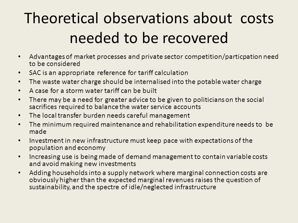 Theoretical observations about costs needed to be recovered Advantages of market processes and private sector competition/particpation need to be considered SAC is an appropriate reference for tariff calculation The waste water charge should be internalised into the potable water charge A case for a storm water tariff can be built There may be a need for greater advice to be given to politicians on the social sacrifices required to balance the water service accounts The local transfer burden needs careful management The minimum required maintenance and rehabilitation expenditure needs to be made Investment in new infrastructure must keep pace with expectations of the population and economy Increasing use is being made of demand management to contain variable costs and avoid making new investments Adding households into a supply network where marginal connection costs are obviously higher than the expected marginal revenues raises the question of sustainability, and the spectre of idle/neglected infrastructure