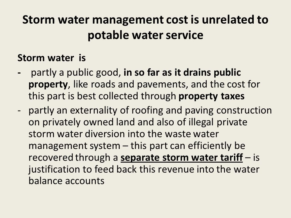 Storm water management cost is unrelated to potable water service Storm water is - partly a public good, in so far as it drains public property, like roads and pavements, and the cost for this part is best collected through property taxes -partly an externality of roofing and paving construction on privately owned land and also of illegal private storm water diversion into the waste water management system – this part can efficiently be recovered through a separate storm water tariff – is justification to feed back this revenue into the water balance accounts